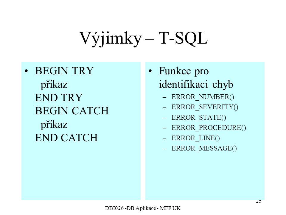 DBI026 -DB Aplikace - MFF UK 25 Výjimky – T-SQL BEGIN TRY příkaz END TRY BEGIN CATCH příkaz END CATCH Funkce pro identifikaci chyb –ERROR_NUMBER() –ERROR_SEVERITY() –ERROR_STATE() –ERROR_PROCEDURE() –ERROR_LINE() –ERROR_MESSAGE()