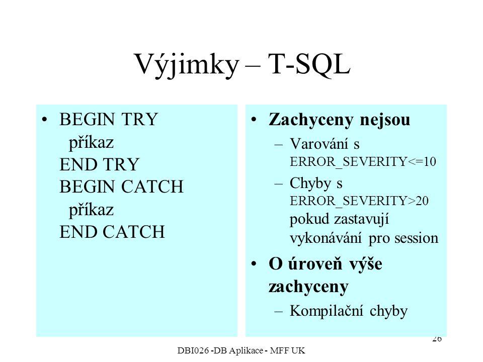 DBI026 -DB Aplikace - MFF UK 26 Výjimky – T-SQL BEGIN TRY příkaz END TRY BEGIN CATCH příkaz END CATCH Zachyceny nejsou –Varování s ERROR_SEVERITY<=10 –Chyby s ERROR_SEVERITY>20 pokud zastavují vykonávání pro session O úroveň výše zachyceny –Kompilační chyby