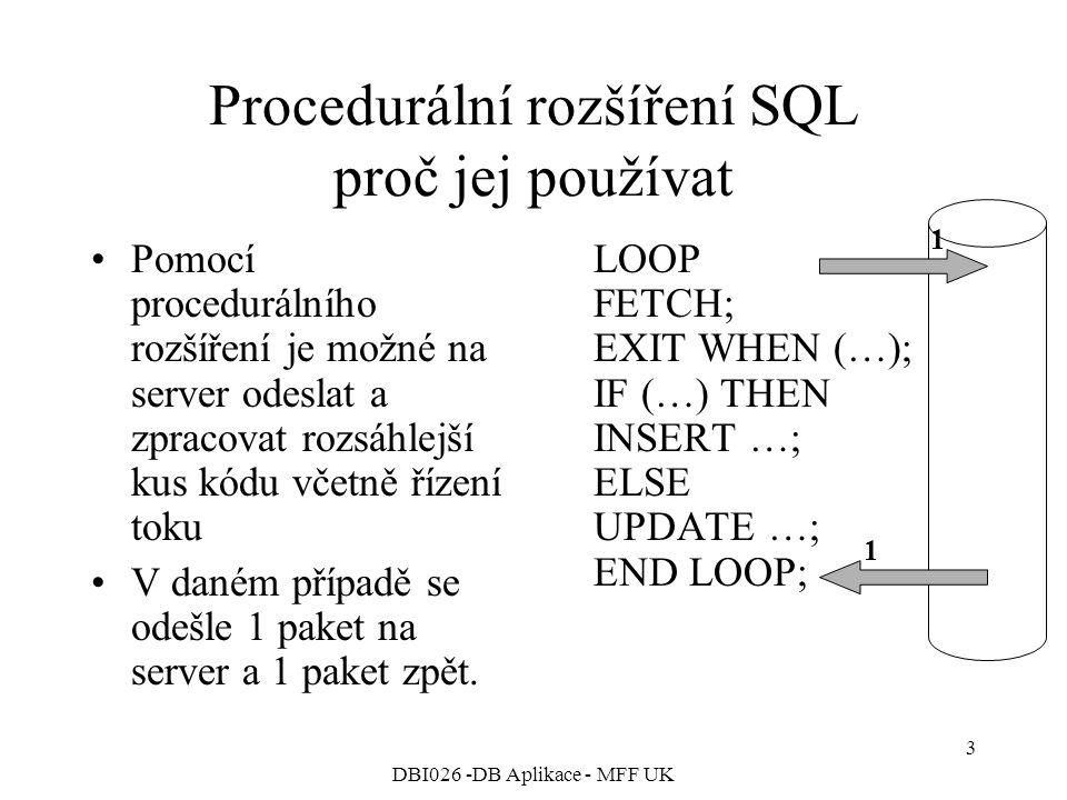 DBI026 -DB Aplikace - MFF UK 3 Procedurální rozšíření SQL proč jej používat Pomocí procedurálního rozšíření je možné na server odeslat a zpracovat rozsáhlejší kus kódu včetně řízení toku V daném případě se odešle 1 paket na server a 1 paket zpět.