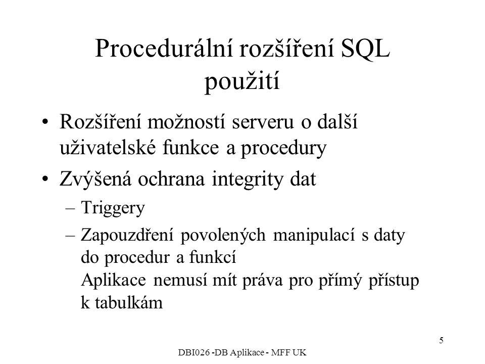 DBI026 -DB Aplikace - MFF UK 5 Procedurální rozšíření SQL použití Rozšíření možností serveru o další uživatelské funkce a procedury Zvýšená ochrana integrity dat –Triggery –Zapouzdření povolených manipulací s daty do procedur a funkcí Aplikace nemusí mít práva pro přímý přístup k tabulkám