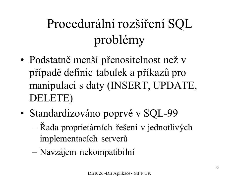 DBI026 -DB Aplikace - MFF UK 6 Procedurální rozšíření SQL problémy Podstatně menší přenositelnost než v případě definic tabulek a příkazů pro manipulaci s daty (INSERT, UPDATE, DELETE) Standardizováno poprvé v SQL-99 –Řada proprietárních řešení v jednotlivých implementacích serverů –Navzájem nekompatibilní