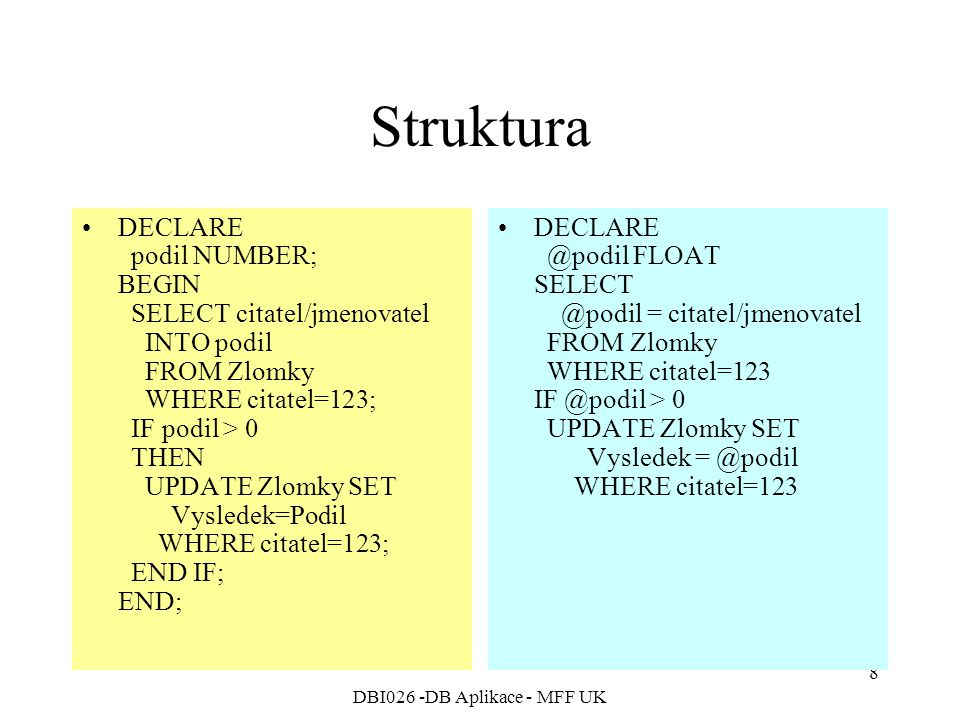 DBI026 -DB Aplikace - MFF UK 8 Struktura DECLARE podil NUMBER; BEGIN SELECT citatel/jmenovatel INTO podil FROM Zlomky WHERE citatel=123; IF podil > 0