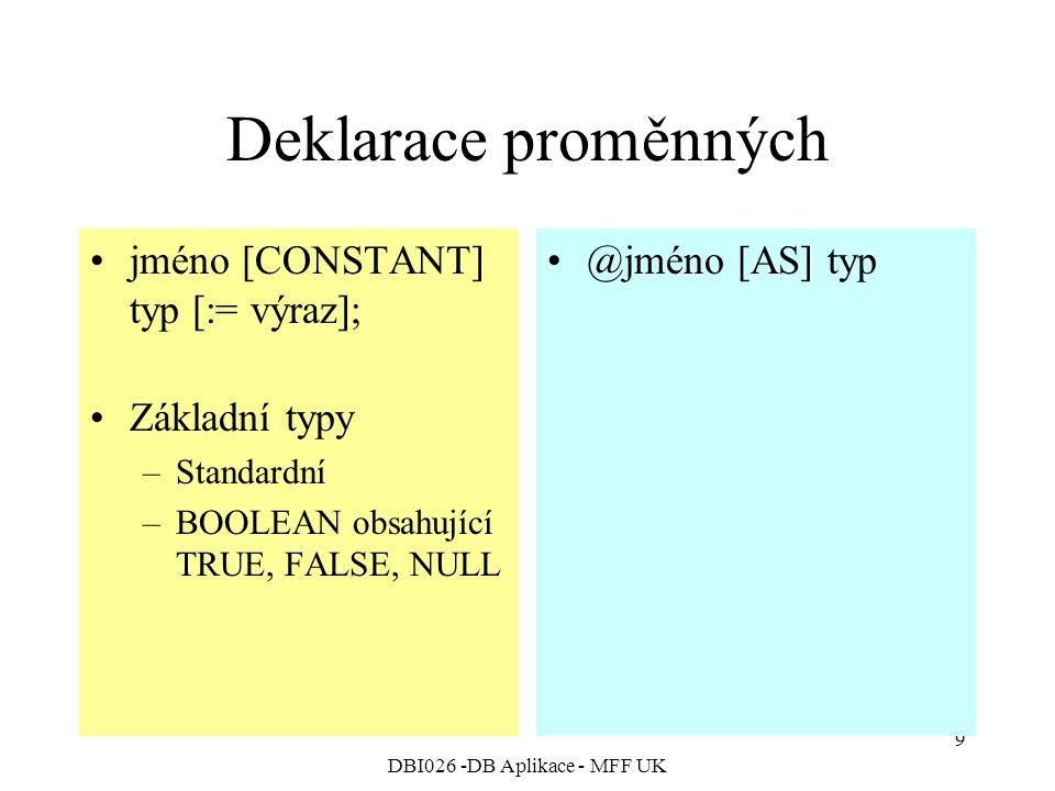 DBI026 -DB Aplikace - MFF UK 9 Deklarace proměnných jméno [CONSTANT] typ [:= výraz]; Základní typy –Standardní –BOOLEAN obsahující TRUE, FALSE, NULL @jméno [AS] typ