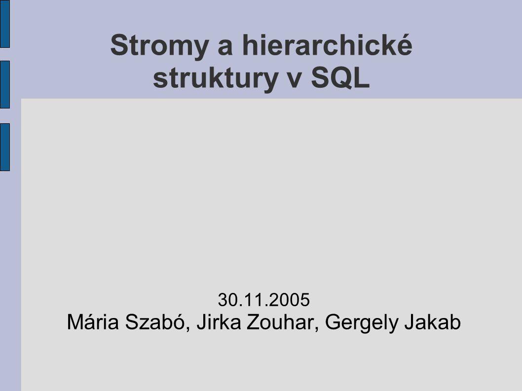 Stromy a hierarchické struktury v SQL 30.11.2005 Mária Szabó, Jirka Zouhar, Gergely Jakab