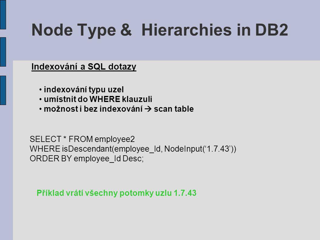 Node Type & Hierarchies in DB2 Indexování a SQL dotazy indexování typu uzel umístnit do WHERE klauzuli možnost i bez indexování  scan table SELECT * FROM employee2 WHERE isDescendant(employee_Id, NodeInput('1.7.43')) ORDER BY employee_Id Desc; Příklad vrátí všechny potomky uzlu 1.7.43