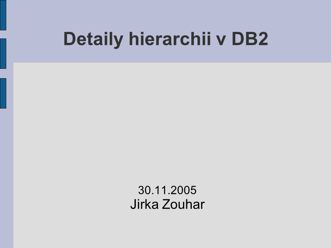 Detaily hierarchii v DB2 30.11.2005 Jirka Zouhar