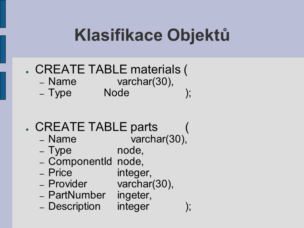 Klasifikace Objektů ● CREATE TABLE materials ( – Namevarchar(30), – TypeNode); ● CREATE TABLE parts( – Namevarchar(30), – Typenode, – ComponentIdnode,