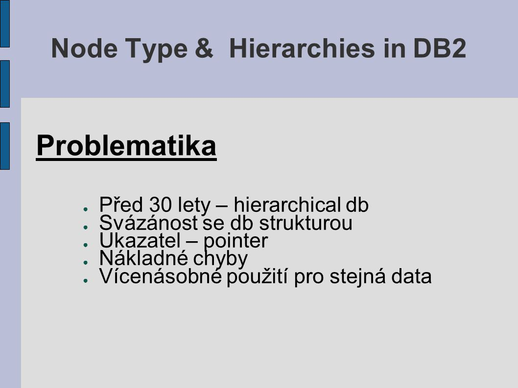 Node Type & Hierarchies in DB2 Příklad vrátí všechny potomky uzlu 1.7.43 SELECT * FROM employee2 WHERE employee_Id > NodeInput('1.7.43') AND employee_Id < NodeInput('1.7.44') ORDER BY employee_Id Desc; Příklad vrátí pouze přímé potomky uzlu 1.7.43 SELECT * FROM employee2 WHERE employee_Id > NodeInput('1.7.43') AND employee_Id < NodeInput('1.7.44') AND Length(employee_id) = 4 ORDER BY employee_Id Desc;