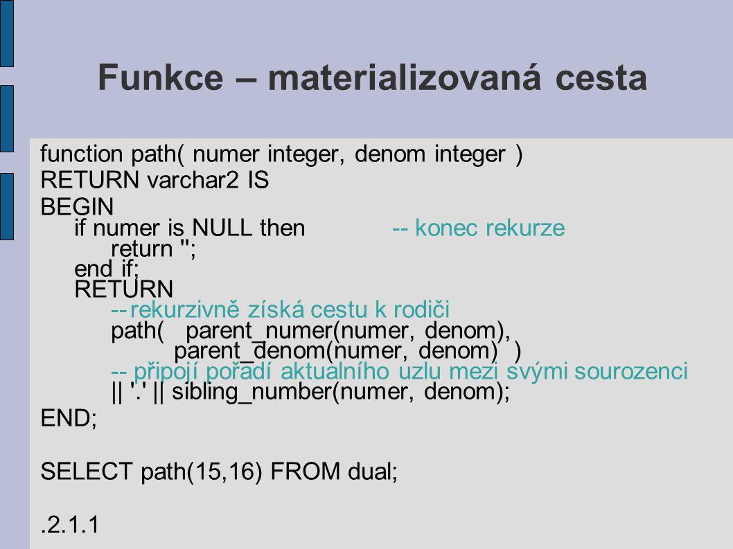 Funkce – materializovaná cesta function path( numer integer, denom integer ) RETURN varchar2 IS BEGIN if numer is NULL then-- konec rekurze return ; end if; RETURN --rekurzivně získá cestu k rodiči path( parent_numer(numer, denom), parent_denom(numer, denom) ) -- připojí pořadí aktualního uzlu mezi svými sourozenci || . || sibling_number(numer, denom); END; SELECT path(15,16) FROM dual;.2.1.1