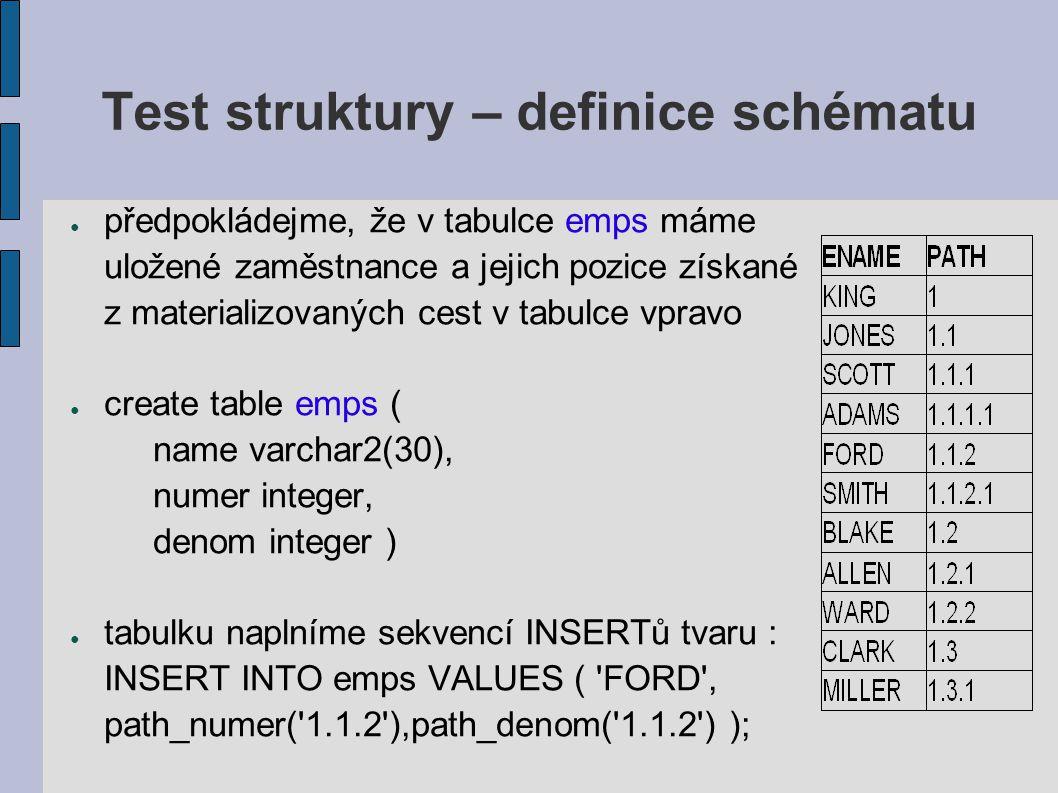 Test struktury – definice schématu ● předpokládejme, že v tabulce emps máme uložené zaměstnance a jejich pozice získané z materializovaných cest v tabulce vpravo ● create table emps ( name varchar2(30), numer integer, denom integer ) ● tabulku naplníme sekvencí INSERTů tvaru : INSERT INTO emps VALUES ( FORD , path_numer( 1.1.2 ),path_denom( 1.1.2 ) );