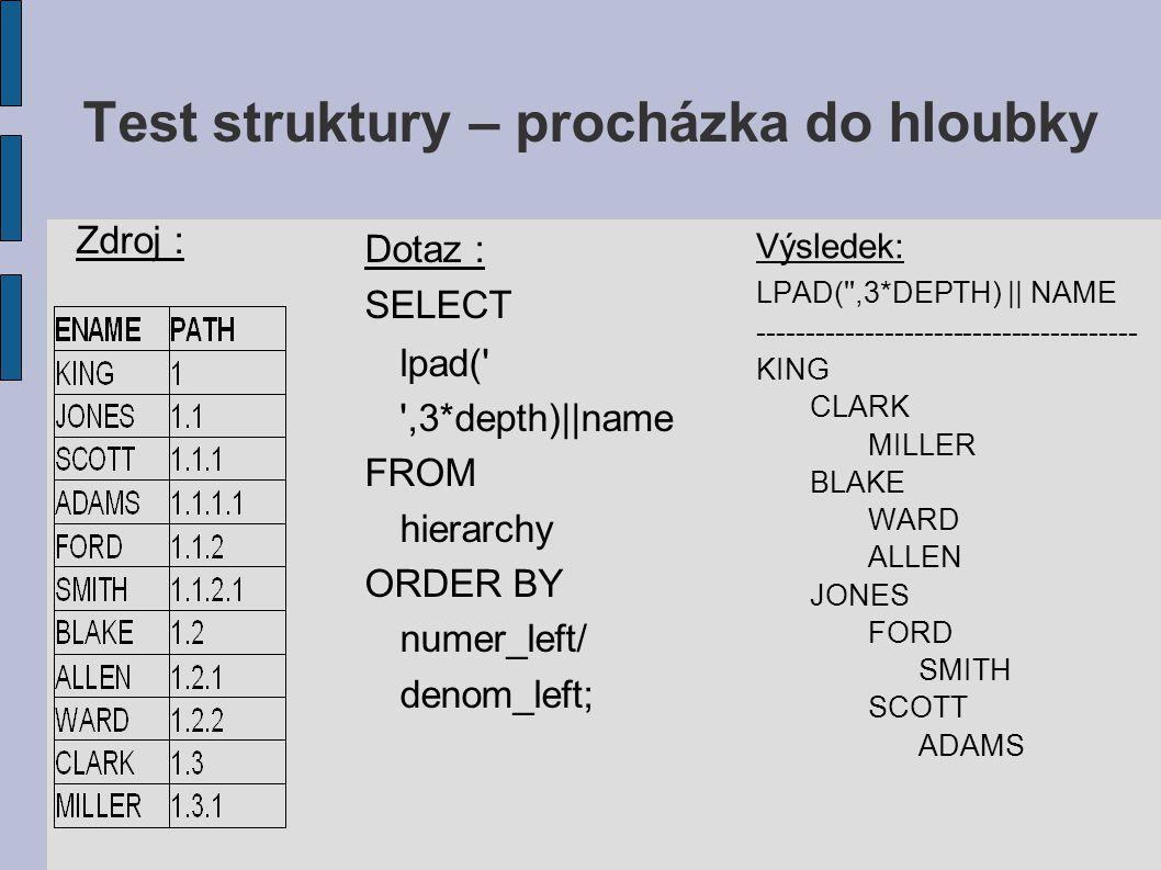 Test struktury – procházka do hloubky Výsledek: LPAD( ,3*DEPTH) || NAME --------------------------------------- KING CLARK MILLER BLAKE WARD ALLEN JONES FORD SMITH SCOTT ADAMS Dotaz : SELECT lpad( ,3*depth)||name FROM hierarchy ORDER BY numer_left/ denom_left; Zdroj :