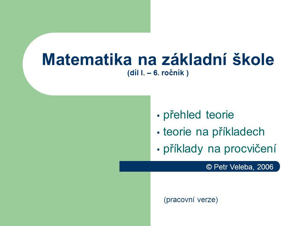Matematika na základní škole (díl I. – 6. ročník ) přehled teorie teorie na příkladech příklady na procvičení (pracovní verze) © Petr Veleba, 2006