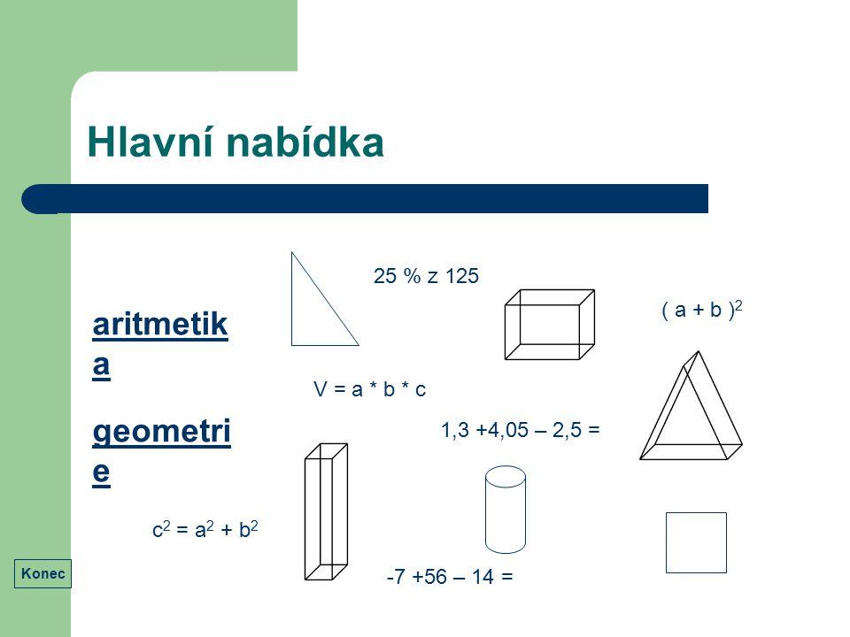 Hlavní nabídka aritmetik a geometri e ( a + b ) 2 1,3 +4,05 – 2,5 = 25 % z 125 -7 +56 – 14 = V = a * b * c c 2 = a 2 + b 2 Konec