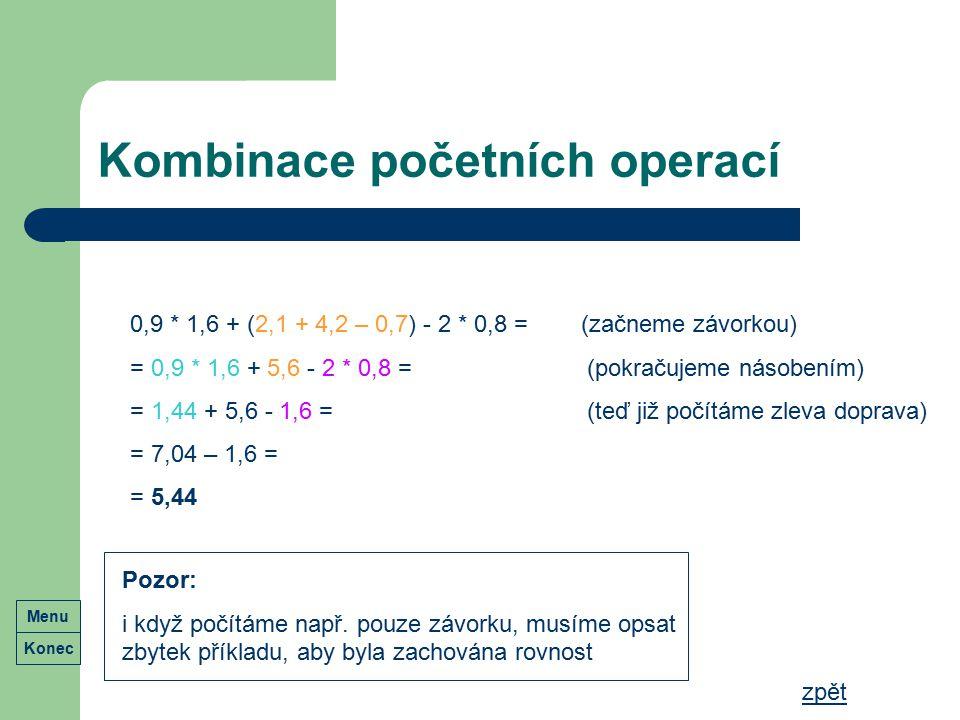 Kombinace početních operací Konec Menu zpět 0,9 * 1,6 + (2,1 + 4,2 – 0,7) - 2 * 0,8 = (začneme závorkou) = 0,9 * 1,6 + 5,6 - 2 * 0,8 = (pokračujeme ná