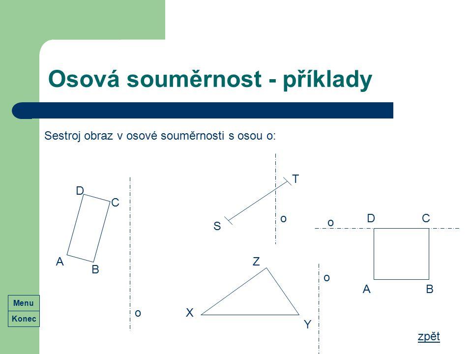 Osová souměrnost - příklady Sestroj obraz v osové souměrnosti s osou o: A B C D S T X Y Z o o o o AB CD zpět Konec Menu
