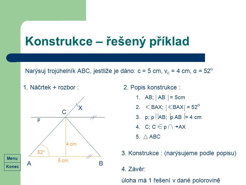 Konstrukce – řešený příklad Narýsuj trojúhelník ABC, jestliže je dáno: c = 5 cm, v c = 4 cm, α = 52 o Konec Menu 1. Náčrtek + rozbor :2. Popis konstru