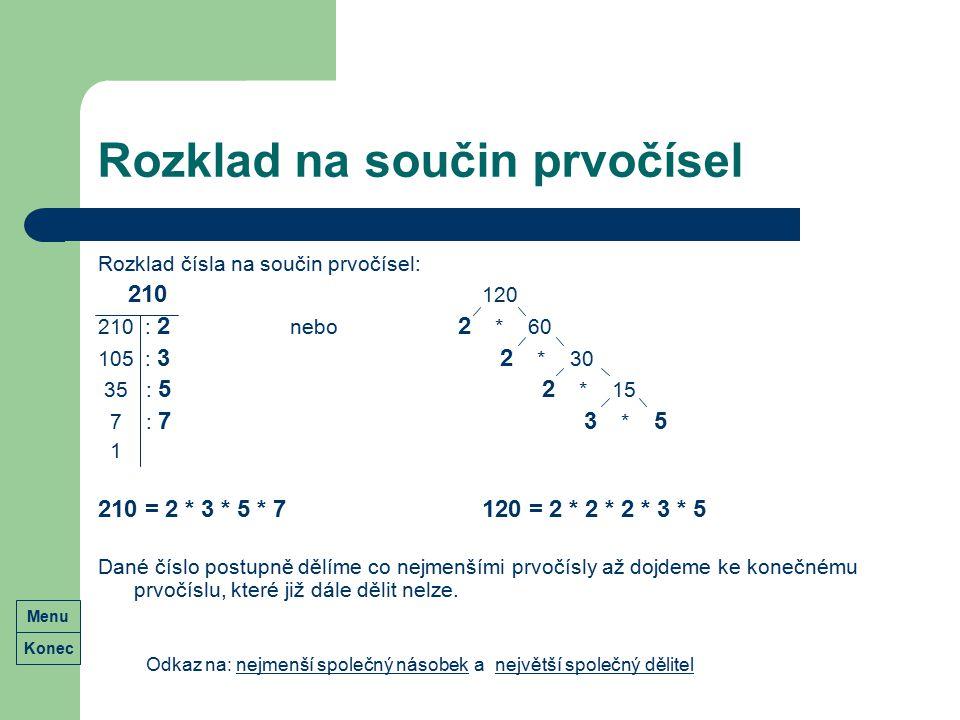 Rozklad na součin prvočísel Rozklad čísla na součin prvočísel: 210 120 210 : 2 nebo 2 * 60 105 : 3 2 * 30 35 : 5 2 * 15 7 : 7 3 * 5 1 210 = 2 * 3 * 5