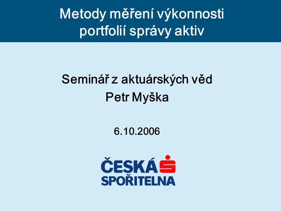 Seminář z aktuárských věd Petr Myška 6.10.2006 Metody měření výkonnosti portfolií správy aktiv