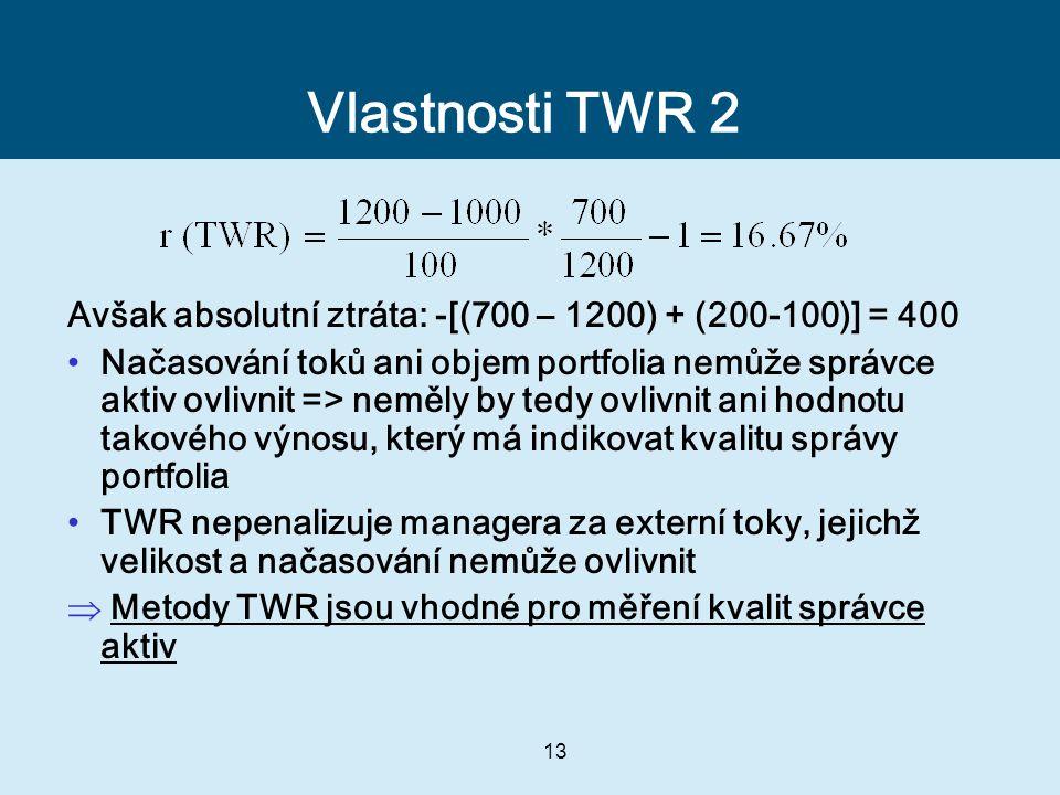 13 Vlastnosti TWR 2 Avšak absolutní ztráta: -[(700 – 1200) + (200-100)] = 400 Načasování toků ani objem portfolia nemůže správce aktiv ovlivnit => neměly by tedy ovlivnit ani hodnotu takového výnosu, který má indikovat kvalitu správy portfolia TWR nepenalizuje managera za externí toky, jejichž velikost a načasování nemůže ovlivnit  Metody TWR jsou vhodné pro měření kvalit správce aktiv