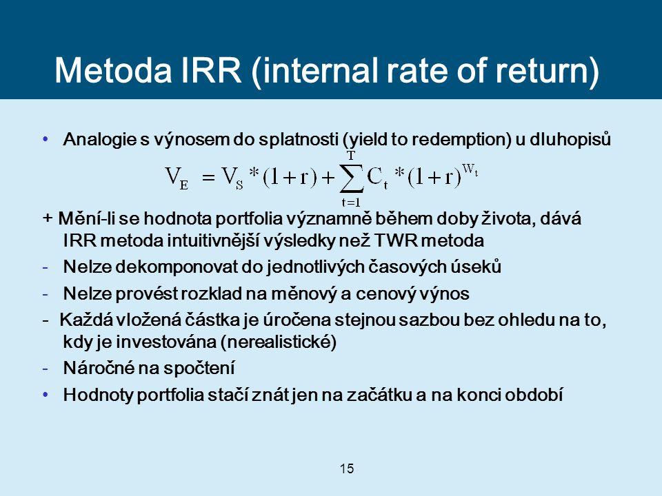 15 Metoda IRR (internal rate of return) Analogie s výnosem do splatnosti (yield to redemption) u dluhopisů + Mění-li se hodnota portfolia významně během doby života, dává IRR metoda intuitivnější výsledky než TWR metoda -Nelze dekomponovat do jednotlivých časových úseků -Nelze provést rozklad na měnový a cenový výnos - Každá vložená částka je úročena stejnou sazbou bez ohledu na to, kdy je investována (nerealistické) -Náročné na spočtení Hodnoty portfolia stačí znát jen na začátku a na konci období