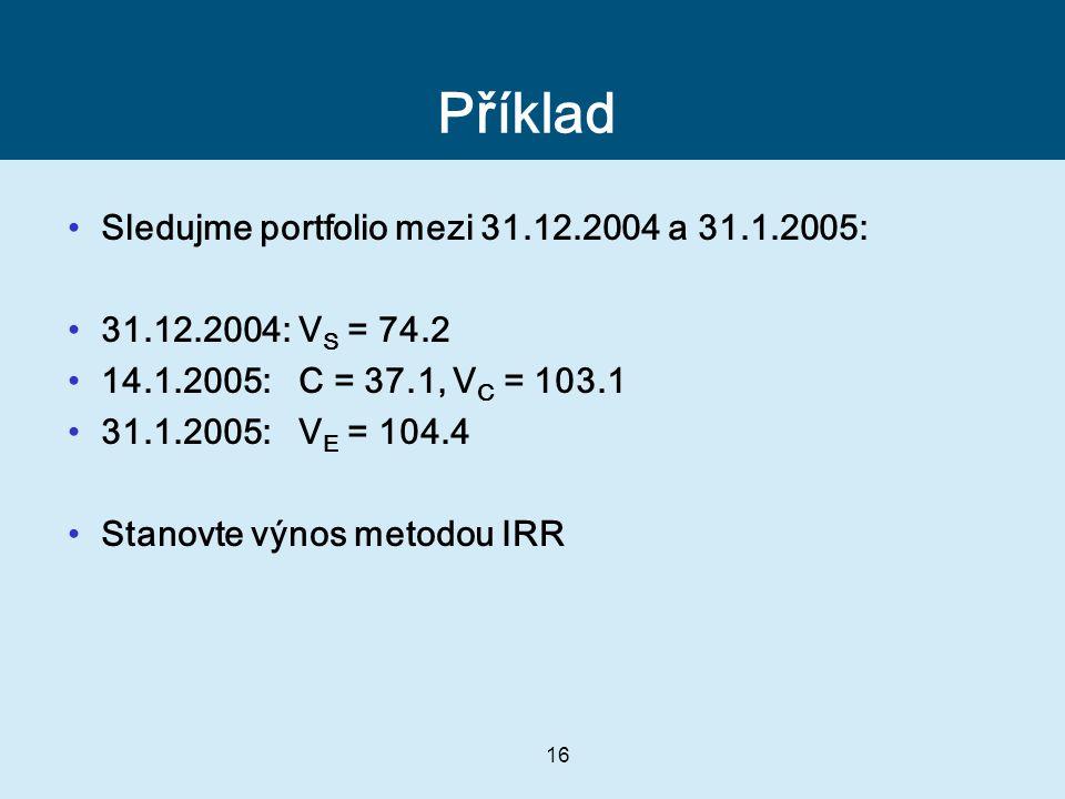 16 Příklad Sledujme portfolio mezi 31.12.2004 a 31.1.2005: 31.12.2004: V S = 74.2 14.1.2005: C = 37.1, V C = 103.1 31.1.2005: V E = 104.4 Stanovte výnos metodou IRR