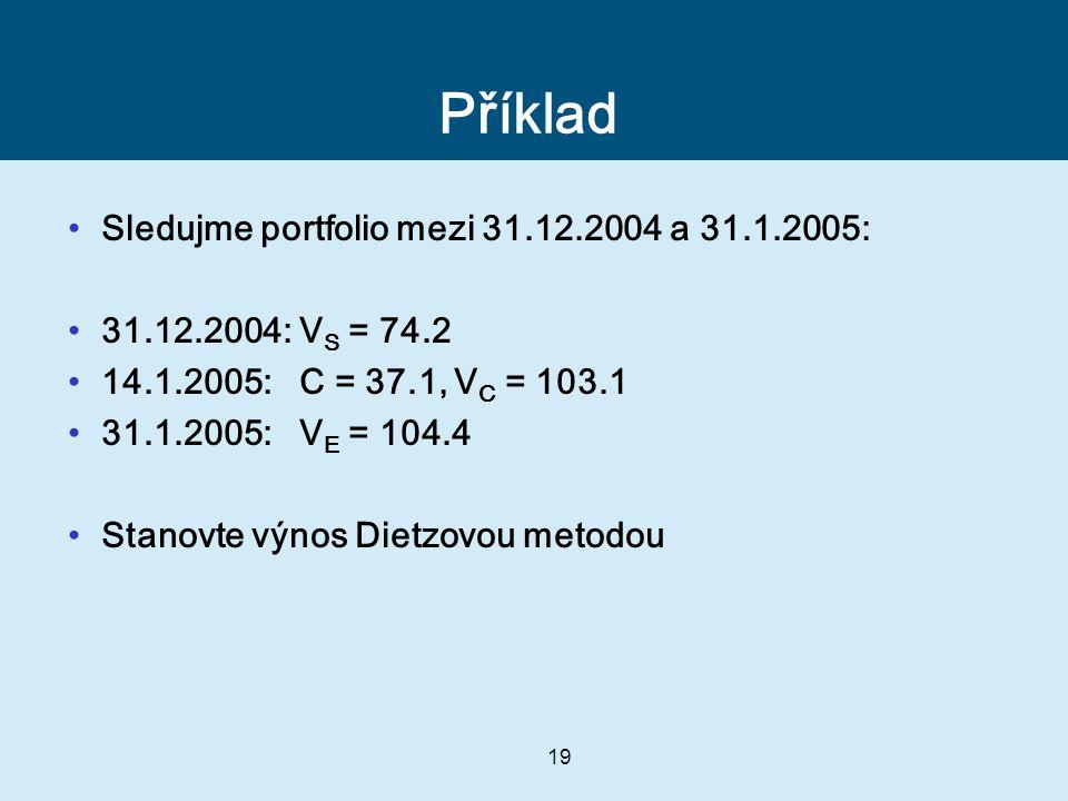 19 Příklad Sledujme portfolio mezi 31.12.2004 a 31.1.2005: 31.12.2004: V S = 74.2 14.1.2005: C = 37.1, V C = 103.1 31.1.2005: V E = 104.4 Stanovte výnos Dietzovou metodou