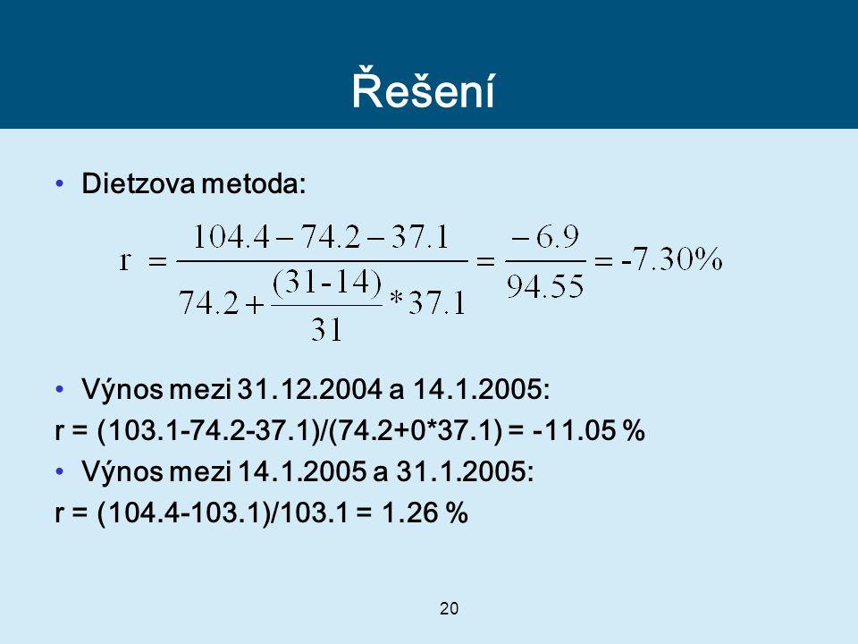 20 Řešení Dietzova metoda: Výnos mezi 31.12.2004 a 14.1.2005: r = (103.1-74.2-37.1)/(74.2+0*37.1) = -11.05 % Výnos mezi 14.1.2005 a 31.1.2005: r = (10