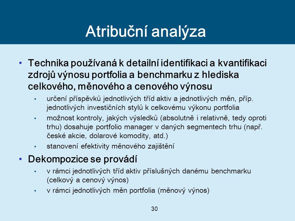 30 Atribuční analýza Technika používaná k detailní identifikaci a kvantifikaci zdrojů výnosu portfolia a benchmarku z hlediska celkového, měnového a cenového výnosu určení příspěvků jednotlivých tříd aktiv a jednotlivých měn, příp.