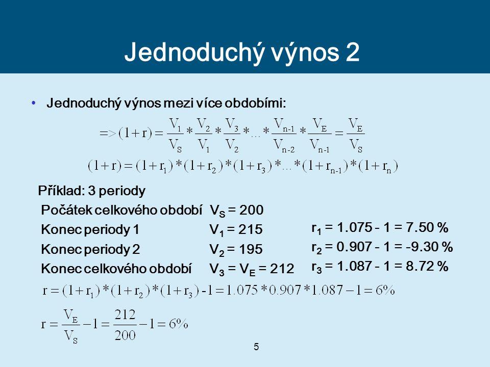 5 Jednoduchý výnos 2 Jednoduchý výnos mezi více obdobími: Příklad: 3 periody Počátek celkového období V S = 200 Konec periody 1 V 1 = 215 Konec periody 2 V 2 = 195 Konec celkového období V 3 = V E = 212 r 1 = 1.075 - 1 = 7.50 % r 2 = 0.907 - 1 = -9.30 % r 3 = 1.087 - 1 = 8.72 %