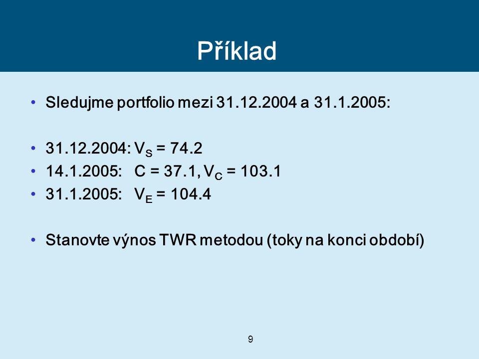 9 Příklad Sledujme portfolio mezi 31.12.2004 a 31.1.2005: 31.12.2004: V S = 74.2 14.1.2005: C = 37.1, V C = 103.1 31.1.2005: V E = 104.4 Stanovte výnos TWR metodou (toky na konci období)
