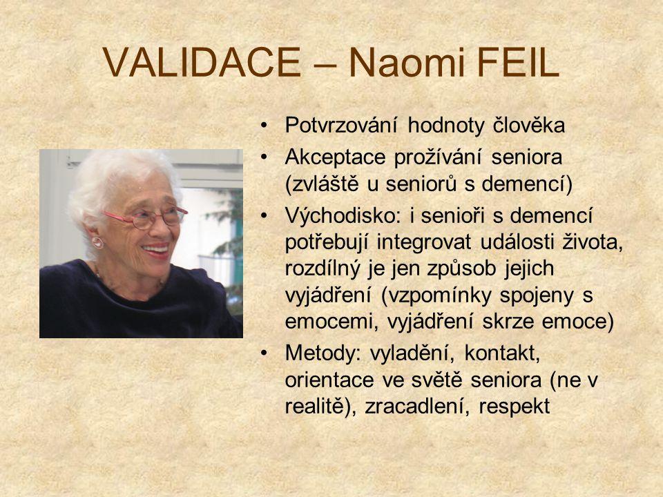 VALIDACE – Naomi FEIL Potvrzování hodnoty člověka Akceptace prožívání seniora (zvláště u seniorů s demencí) Východisko: i senioři s demencí potřebují integrovat události života, rozdílný je jen způsob jejich vyjádření (vzpomínky spojeny s emocemi, vyjádření skrze emoce) Metody: vyladění, kontakt, orientace ve světě seniora (ne v realitě), zracadlení, respekt
