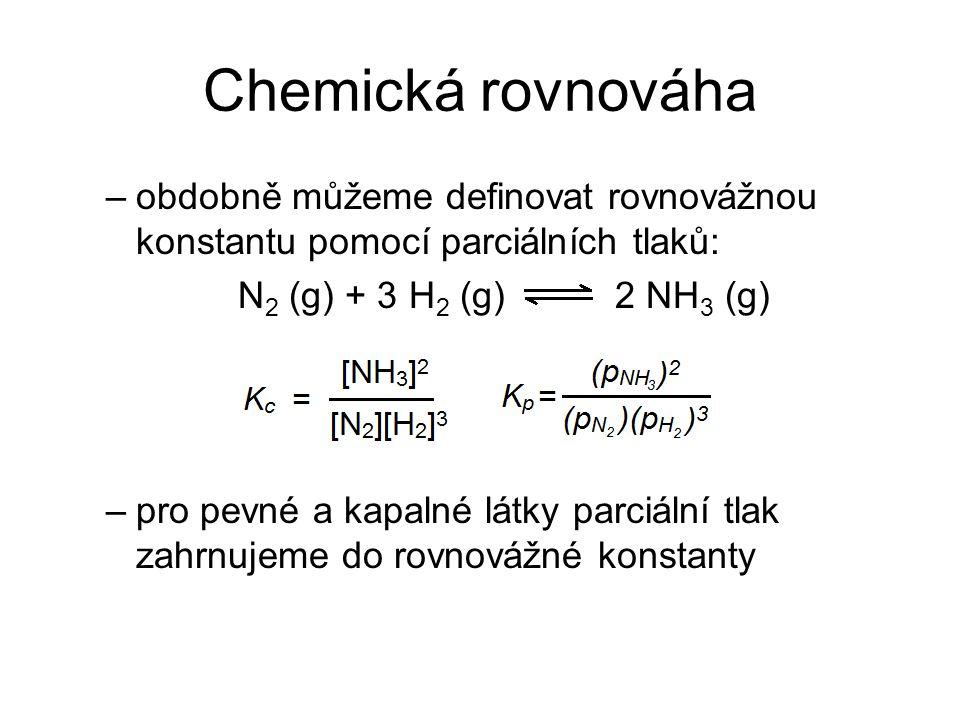 Chemická rovnováha –obdobně můžeme definovat rovnovážnou konstantu pomocí parciálních tlaků: N 2 (g) + 3 H 2 (g) 2 NH 3 (g) –pro pevné a kapalné látky
