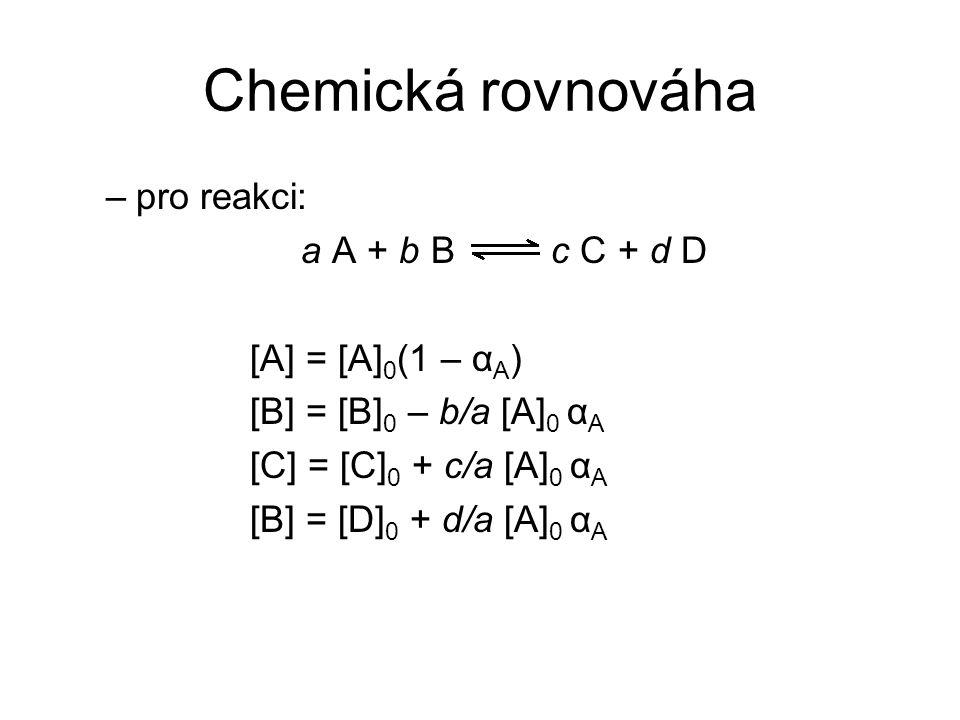 Chemická rovnováha –pro reakci: a A + b B c C + d D [A] = [A] 0 (1 – α A ) [B] = [B] 0 – b/a [A] 0 α A [C] = [C] 0 + c/a [A] 0 α A [B] = [D] 0 + d/a [