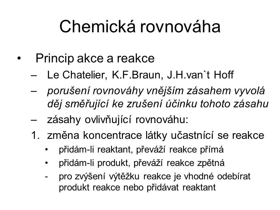 Chemická rovnováha Princip akce a reakce –Le Chatelier, K.F.Braun, J.H.van`t Hoff –porušení rovnováhy vnějším zásahem vyvolá děj směřující ke zrušení