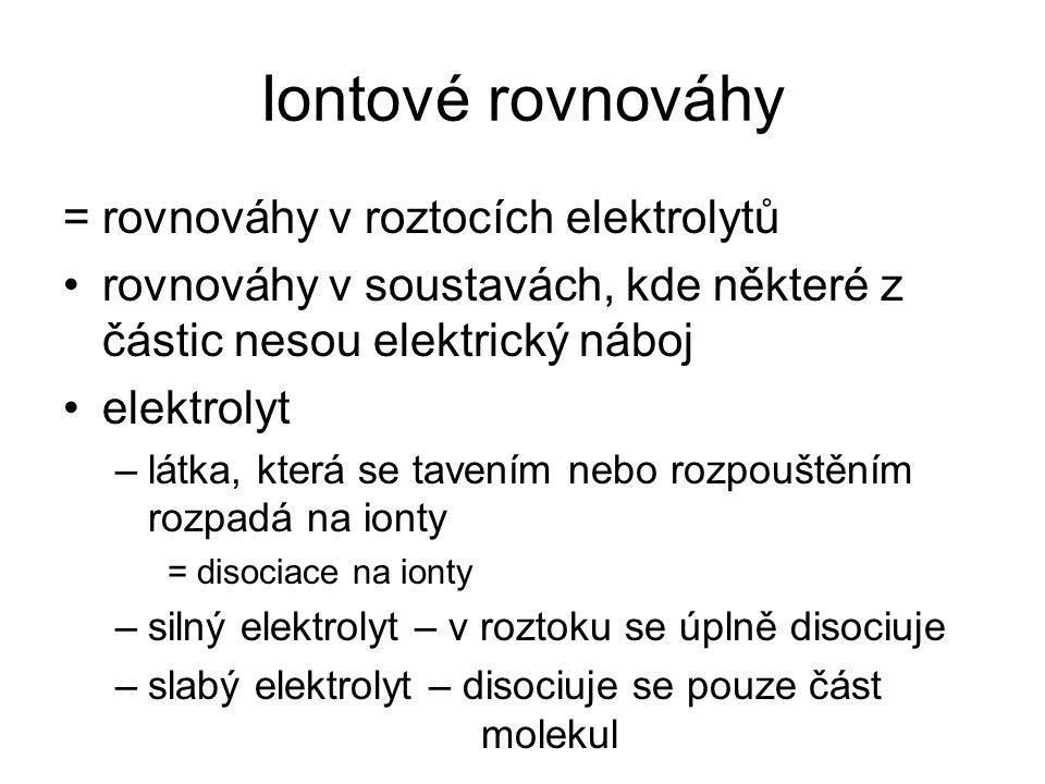 Iontové rovnováhy =rovnováhy v roztocích elektrolytů rovnováhy v soustavách, kde některé z částic nesou elektrický náboj elektrolyt –látka, která se t