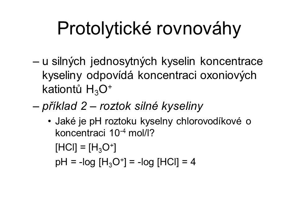 Protolytické rovnováhy –u silných jednosytných kyselin koncentrace kyseliny odpovídá koncentraci oxoniových kationtů H 3 O + –příklad 2 – roztok silné