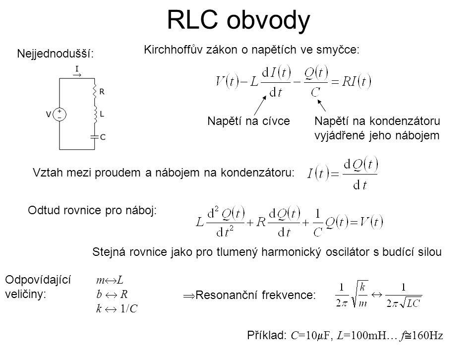 RLC obvody Stejná rovnice jako pro tlumený harmonický oscilátor s budící silou  Resonanční frekvence: m  L b  R k  1/C Příklad: C=10  F, L=100mH … f  160Hz Nejjednodušší: Kirchhoffův zákon o napětích ve smyčce: Napětí na kondenzátoru vyjádřené jeho nábojem Napětí na cívce Vztah mezi proudem a nábojem na kondenzátoru: Odtud rovnice pro náboj: Odpovídající veličiny:
