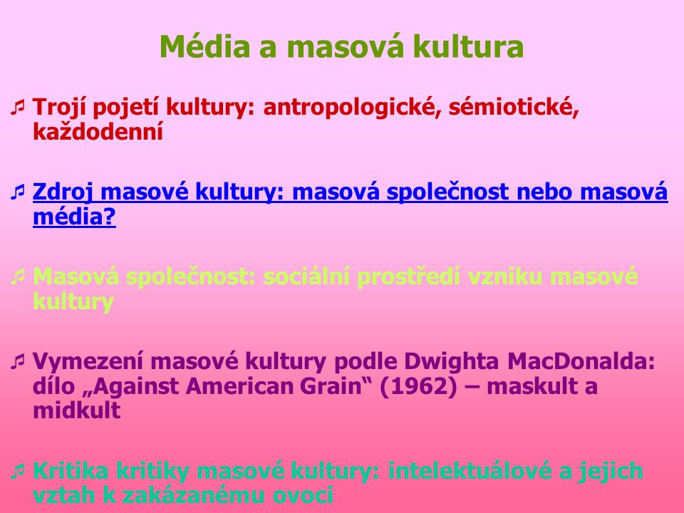 Média a masová kultura  Trojí pojetí kultury: antropologické, sémiotické, každodenní  Zdroj masové kultury: masová společnost nebo masová média.