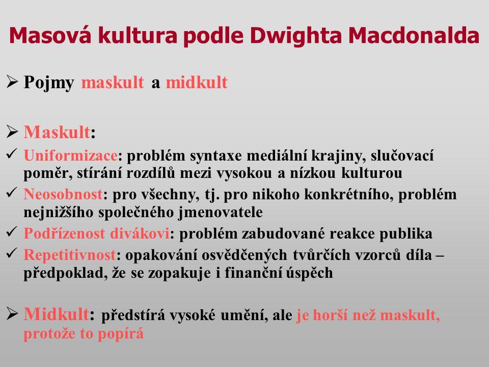 Masová kultura podle Dwighta Macdonalda  Pojmy maskult a midkult  Maskult: Uniformizace: problém syntaxe mediální krajiny, slučovací poměr, stírání rozdílů mezi vysokou a nízkou kulturou Neosobnost: pro všechny, tj.