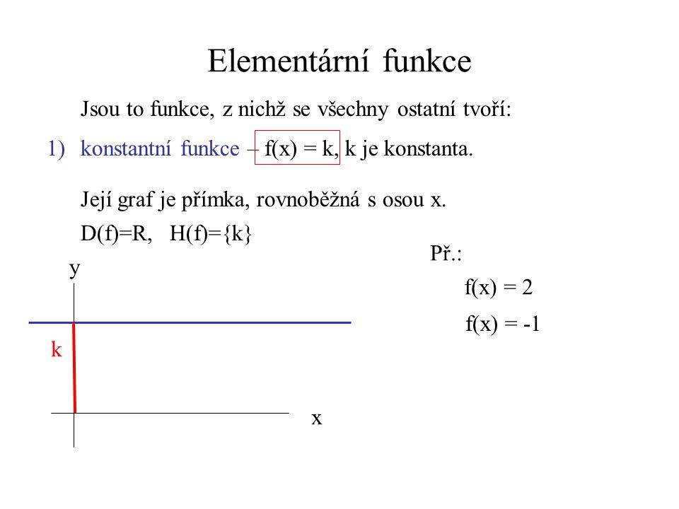 Elementární funkce Jsou to funkce, z nichž se všechny ostatní tvoří: 1)konstantní funkce – f(x) = k, k je konstanta. D(f)=R, H(f)={k} x y k Její graf