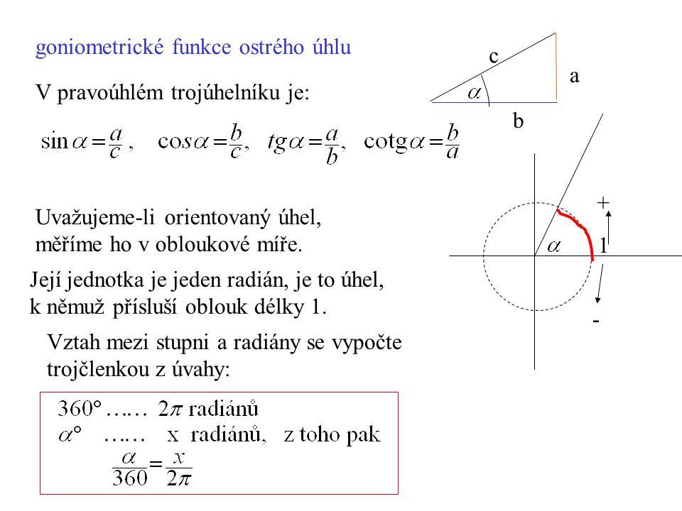 goniometrické funkce ostrého úhlu V pravoúhlém trojúhelníku je: Uvažujeme-li orientovaný úhel, měříme ho v obloukové míře. c a b Její jednotka je jede