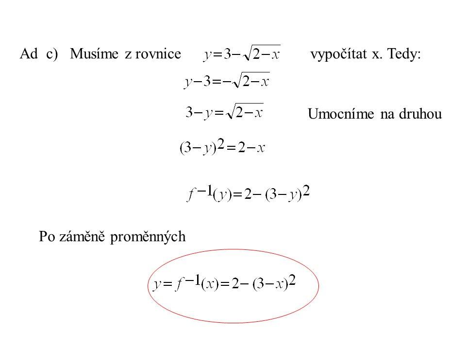 Ad c) Musíme z rovnice vypočítat x. Tedy: Umocníme na druhou Po záměně proměnných