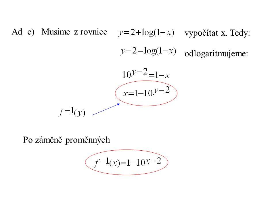 Ad c) Musíme z rovnice vypočítat x. Tedy: Po záměně proměnných odlogaritmujeme: