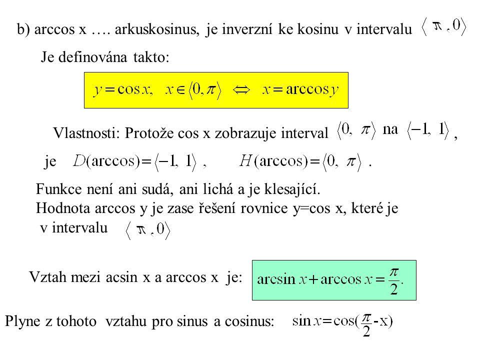 b) arccos x …. arkuskosinus, je inverzní ke kosinu v intervalu Je definována takto: Vlastnosti: Funkce není ani sudá, ani lichá a je klesající. Hodnot