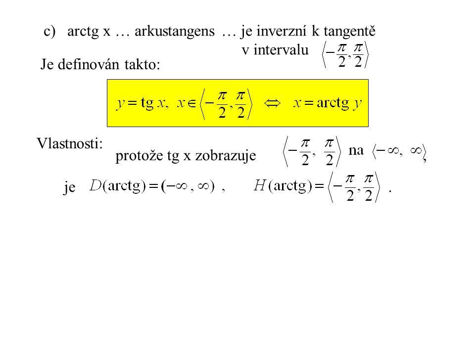 c)arctg x … arkustangens … je inverzní k tangentě v intervalu Je definován takto: Vlastnosti: je. protože tg x zobrazuje,