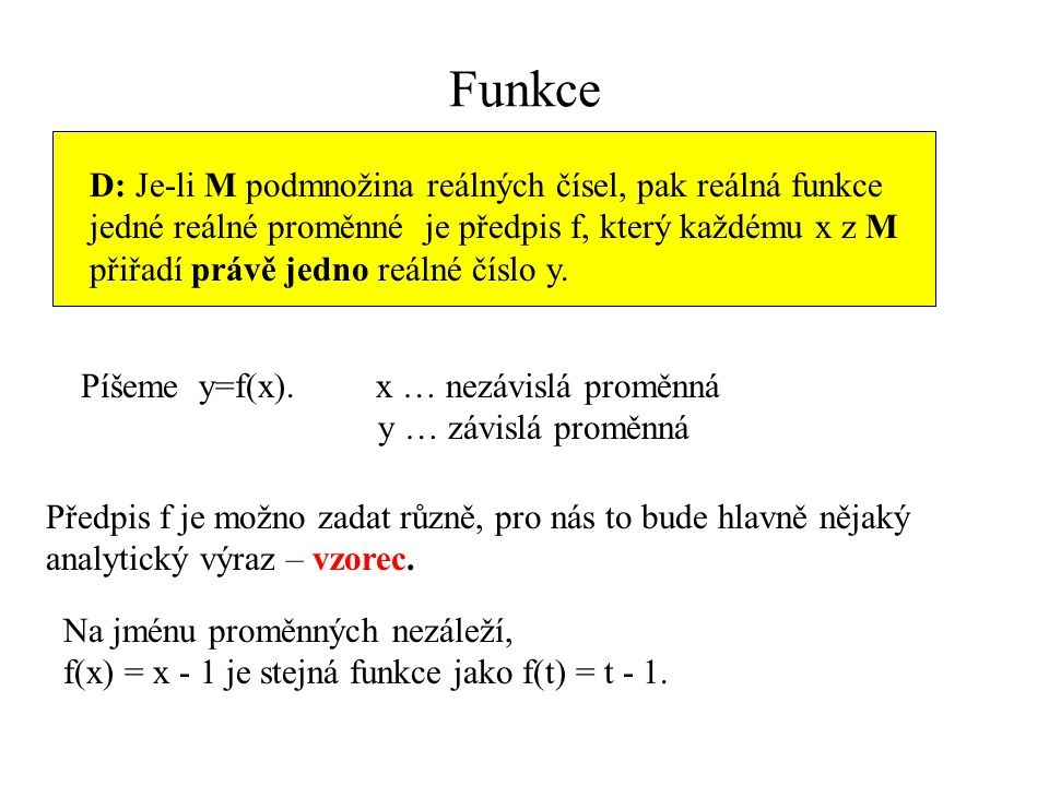 Funkce D: Je-li M podmnožina reálných čísel, pak reálná funkce jedné reálné proměnné je předpis f, který každému x z M přiřadí právě jedno reálné čísl