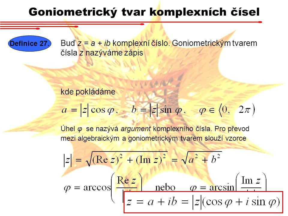Goniometrický tvar komplexních čísel Buď z = a + ib komplexní číslo. Goniometrickým tvarem čísla z nazýváme zápis Definice 27. kde pokládáme Úhel φ se
