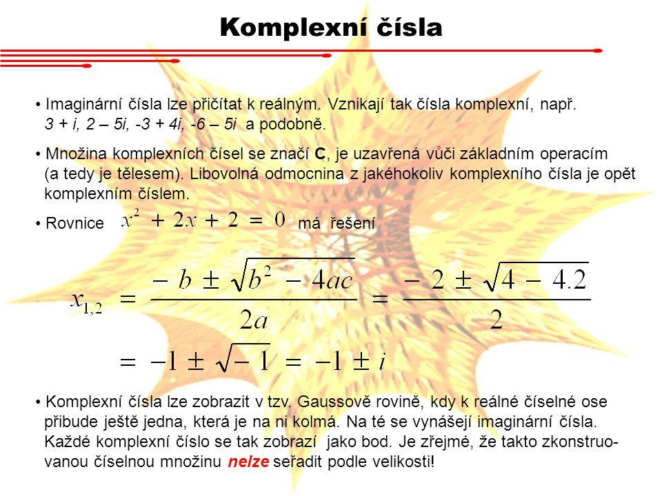 Komplexní čísla Imaginární čísla lze přičítat k reálným. Vznikají tak čísla komplexní, např. 3 + i, 2 – 5i, -3 + 4i, -6 – 5i a podobně. Množina komple