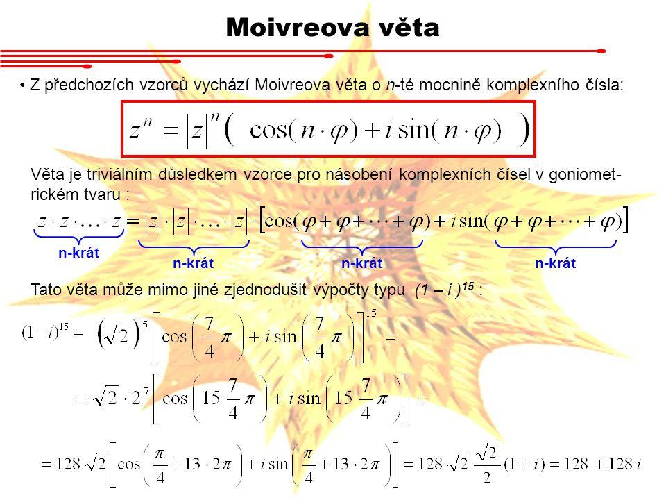 Moivreova věta Z předchozích vzorců vychází Moivreova věta o n-té mocnině komplexního čísla: Věta je triviálním důsledkem vzorce pro násobení komplexních čísel v goniomet- rickém tvaru : n-krát Tato věta může mimo jiné zjednodušit výpočty typu (1 – i ) 15 :
