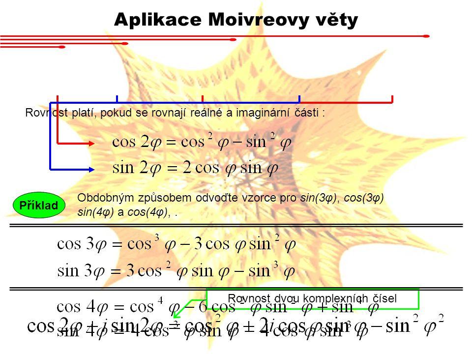 Aplikace Moivreovy věty Rovnost dvou komplexních čísel Rovnost platí, pokud se rovnají reálné a imaginární části : Obdobným způsobem odvoďte vzorce pro sin(3φ), cos(3φ) sin(4φ) a cos(4φ),.